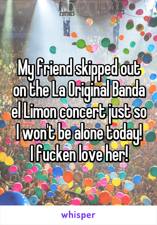 My friend skipped out on the La Original Banda el Limon concert just so I won't be alone today! I fucken love her!