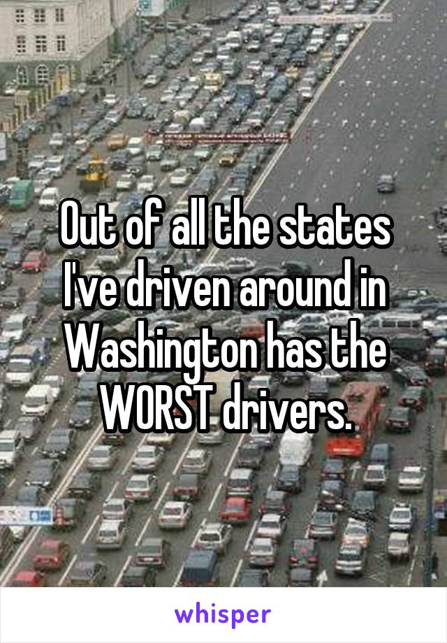 Out of all the states I've driven around in Washington has the WORST drivers.