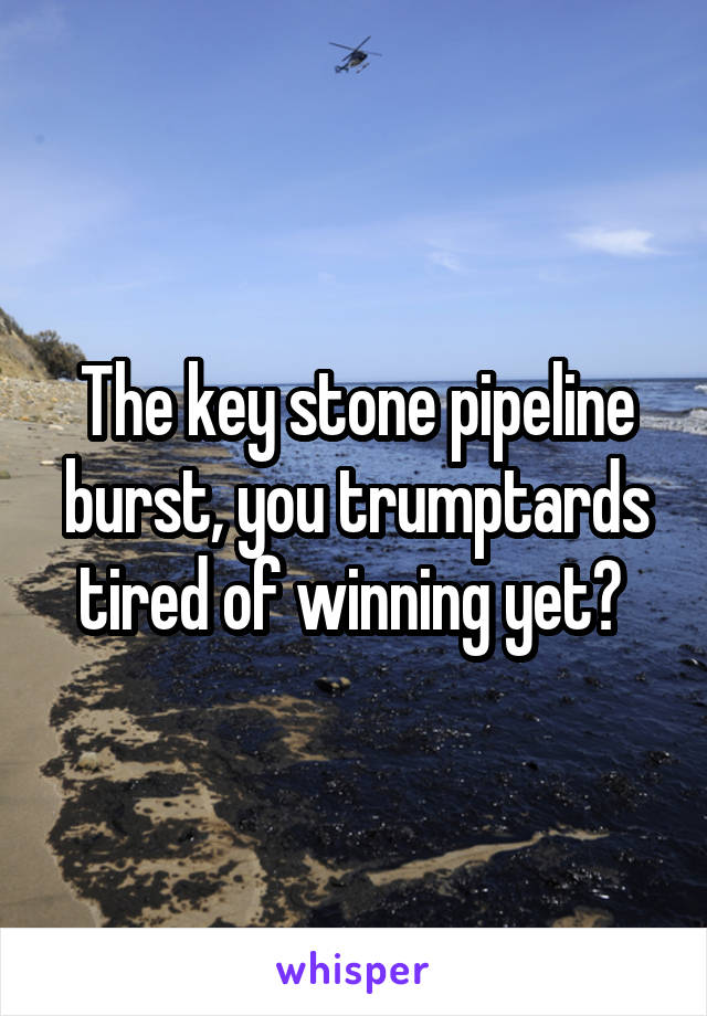 The key stone pipeline burst, you trumptards tired of winning yet?