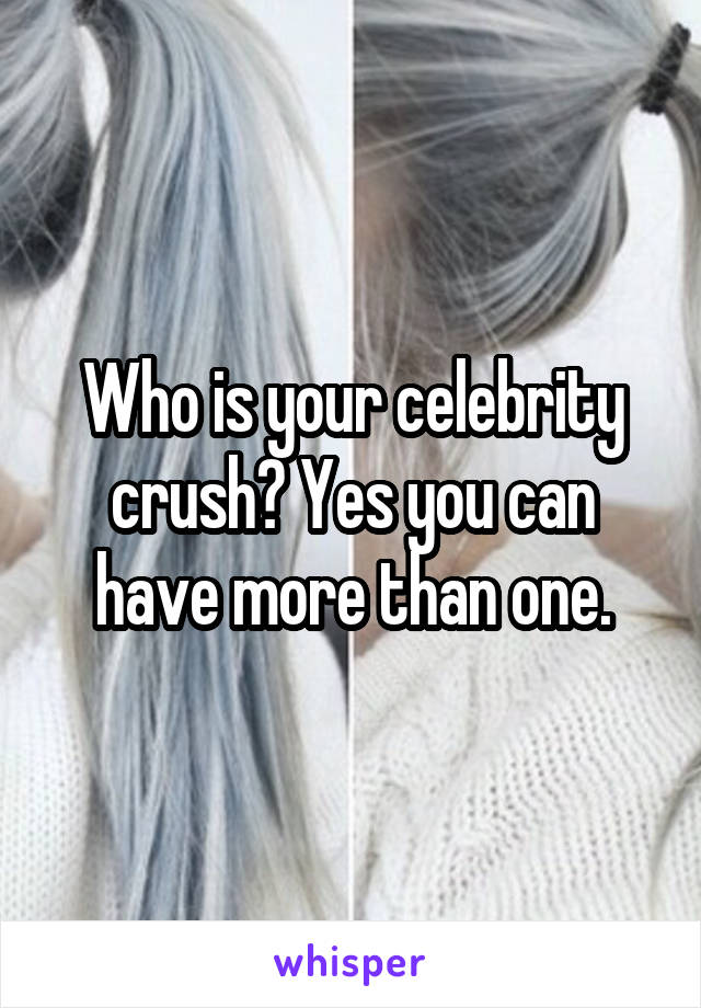 Who is your celebrity crush? Yes you can have more than one.