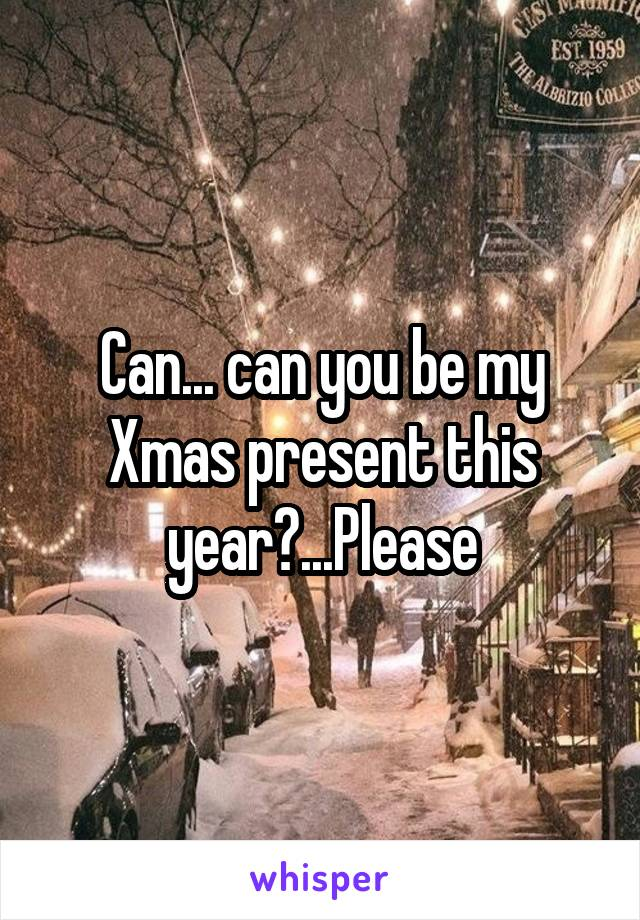 Can... can you be my Xmas present this year?...Please