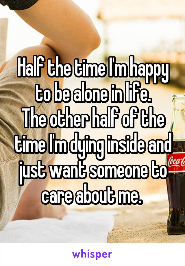 Half the time I'm happy to be alone in life. The other half of the time I'm dying inside and just want someone to care about me.