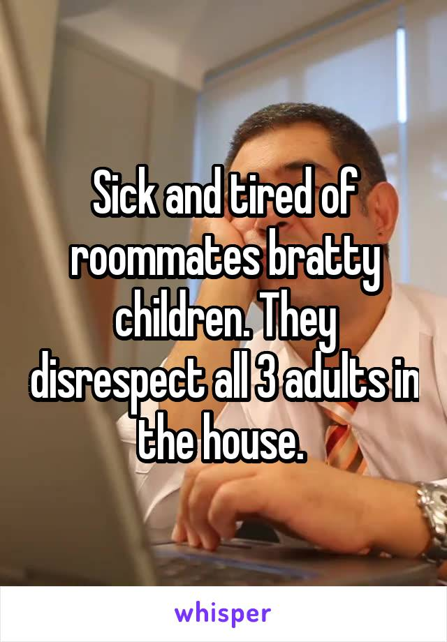 Sick and tired of roommates bratty children. They disrespect all 3 adults in the house.