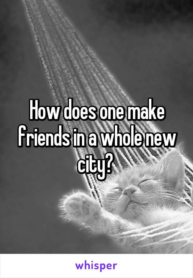 How does one make friends in a whole new city?