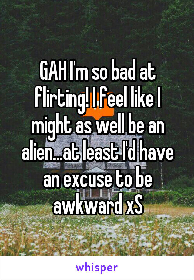 GAH I'm so bad at flirting! I feel like I might as well be an alien...at least I'd have an excuse to be awkward xS