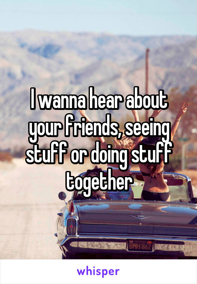 I wanna hear about your friends, seeing stuff or doing stuff together