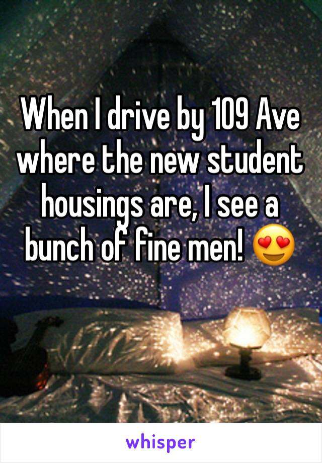 When I drive by 109 Ave where the new student housings are, I see a bunch of fine men! 😍