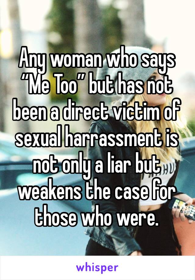 """Any woman who says """"Me Too"""" but has not been a direct victim of sexual harrassment is not only a liar but weakens the case for those who were."""