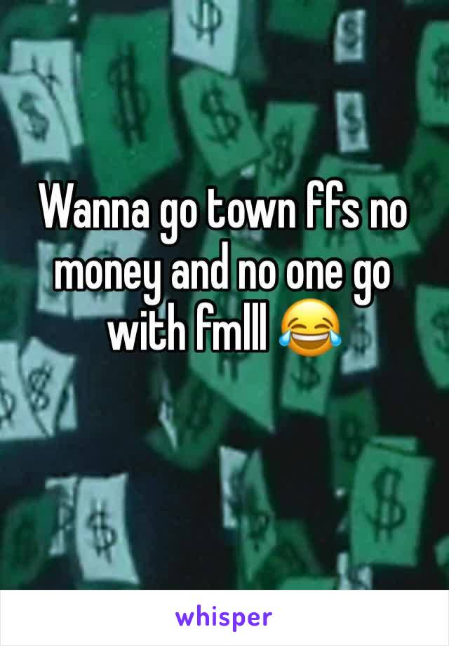 Wanna go town ffs no money and no one go with fmlll 😂