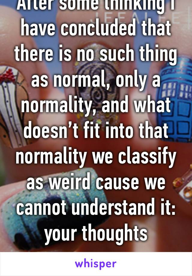 After some thinking I have concluded that there is no such thing as normal, only a normality, and what doesn't fit into that normality we classify as weird cause we cannot understand it: your thoughts