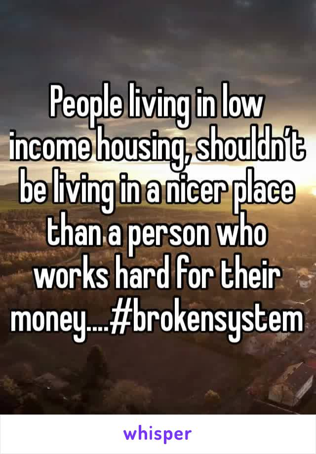 People living in low income housing, shouldn't be living in a nicer place than a person who works hard for their money....#brokensystem