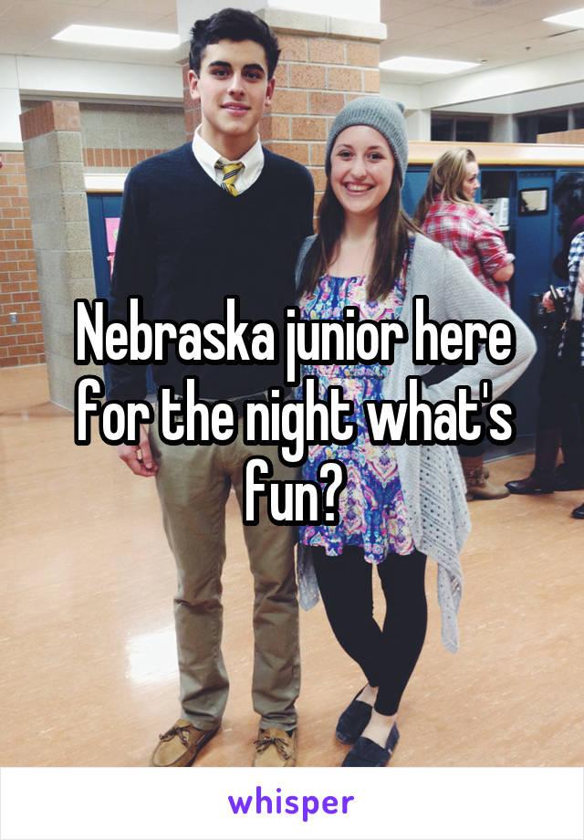 Nebraska junior here for the night what's fun?