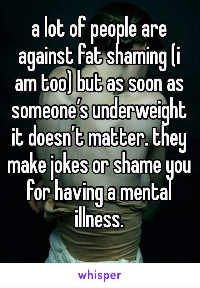 a lot of people are against fat shaming (i am too) but as soon as someone's underweight it doesn't matter. they make jokes or shame you for having a mental illness.
