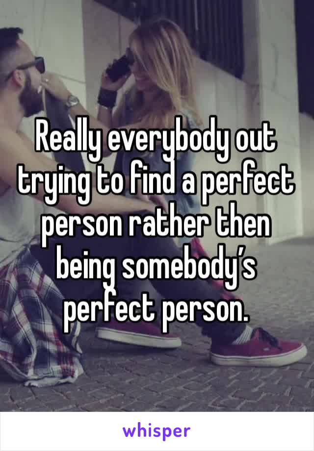 Really everybody out trying to find a perfect person rather then being somebody's perfect person.