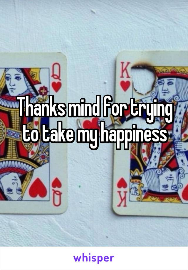 Thanks mind for trying to take my happiness