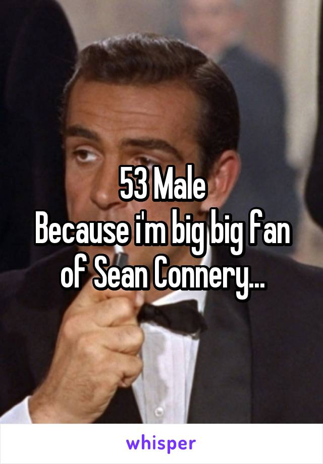53 Male Because i'm big big fan of Sean Connery...