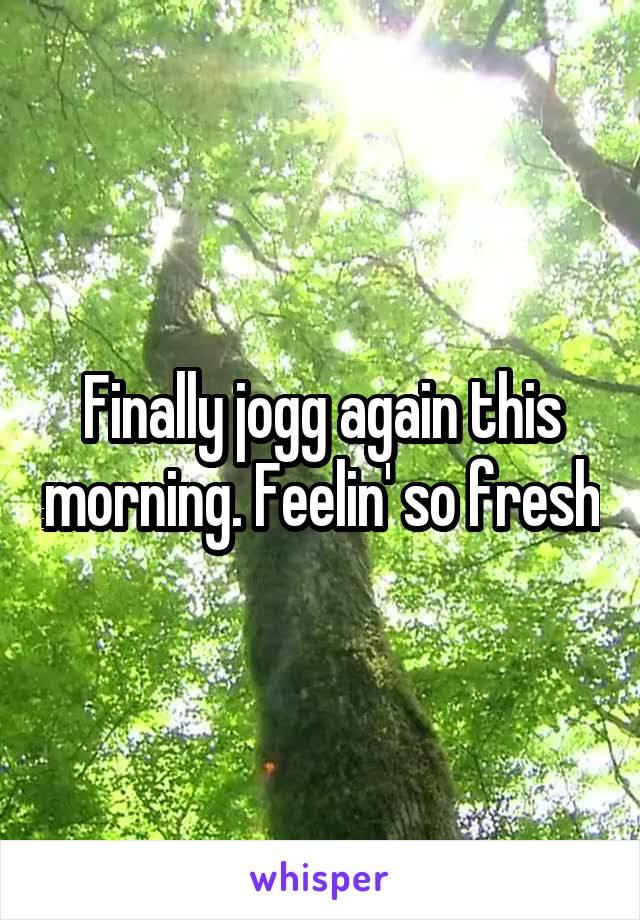 Finally jogg again this morning. Feelin' so fresh