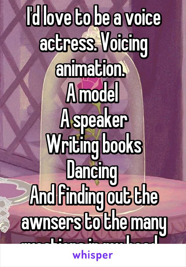 I'd love to be a voice actress. Voicing animation.   A model  A speaker Writing books Dancing  And finding out the awnsers to the many questions in my head.