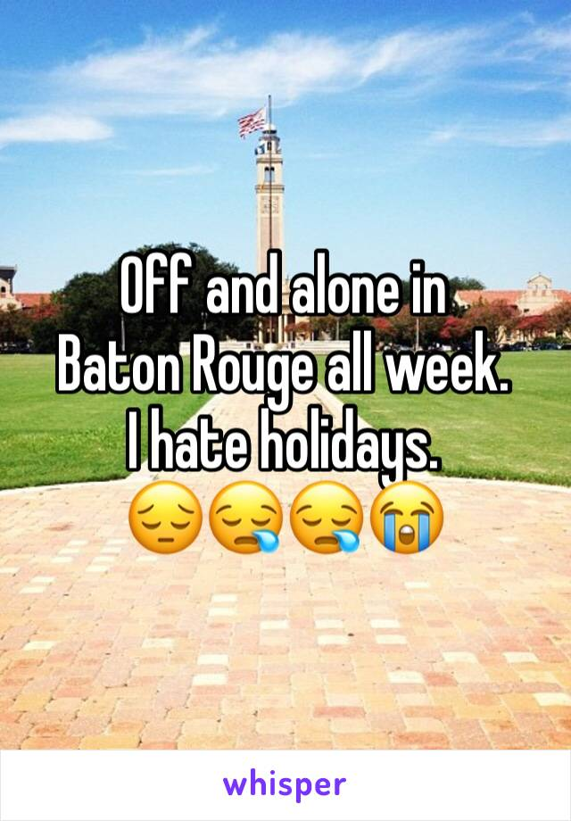 Off and alone in  Baton Rouge all week.   I hate holidays.  😔😪😪😭