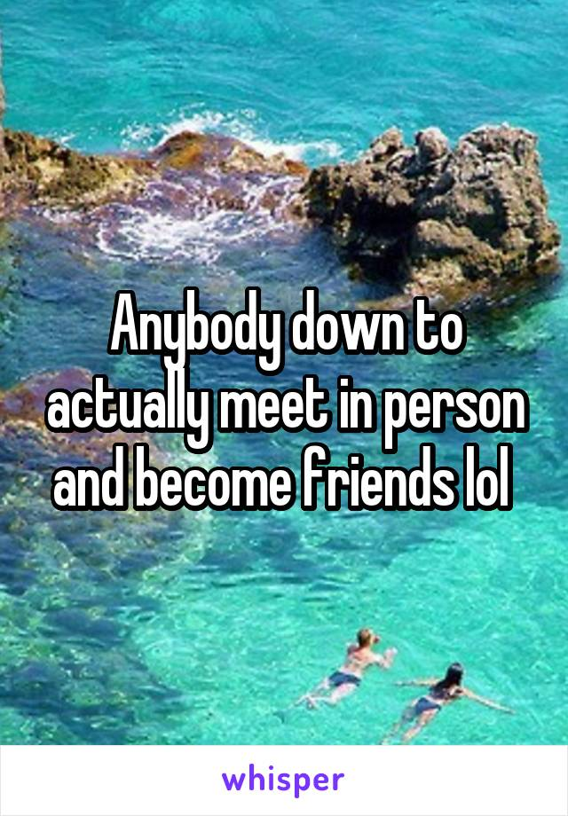 Anybody down to actually meet in person and become friends lol