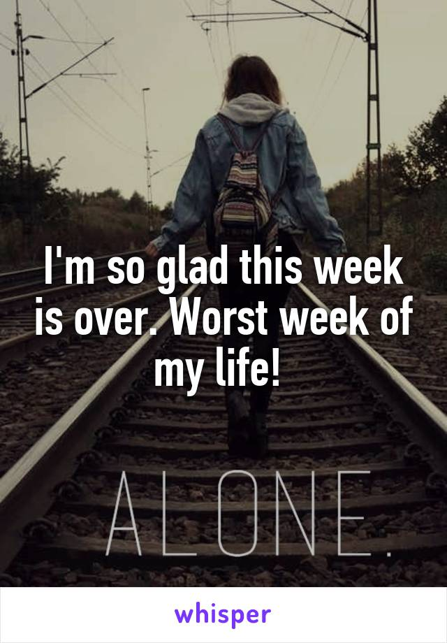 I'm so glad this week is over. Worst week of my life!