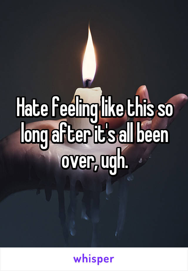 Hate feeling like this so long after it's all been over, ugh.
