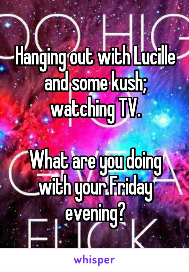 Hanging out with Lucille and some kush; watching TV.  What are you doing with your Friday evening?
