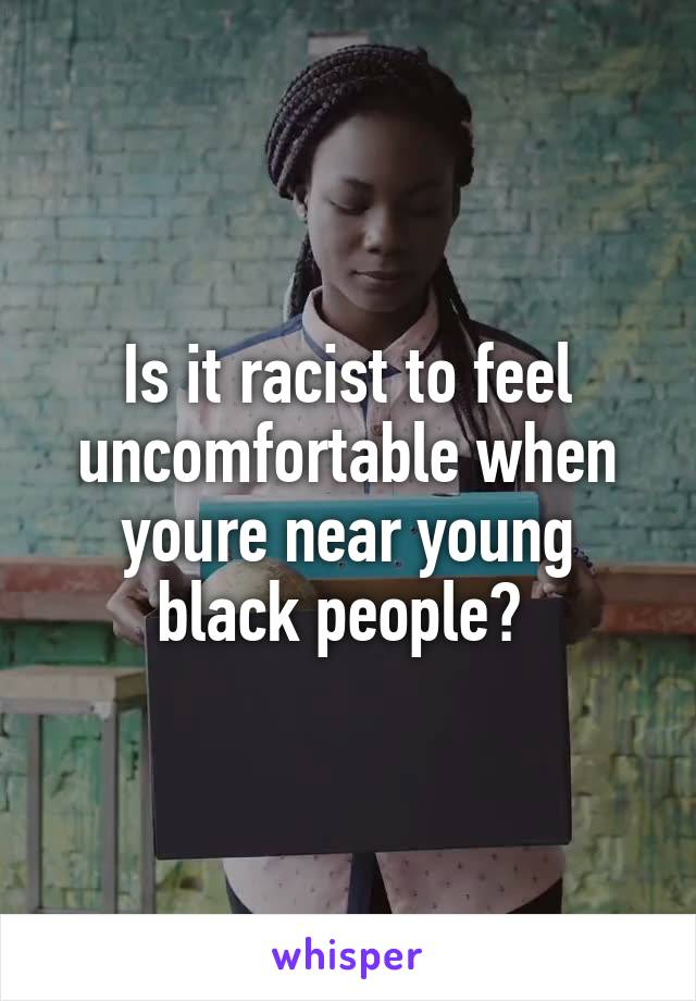 Is it racist to feel uncomfortable when youre near young black people?