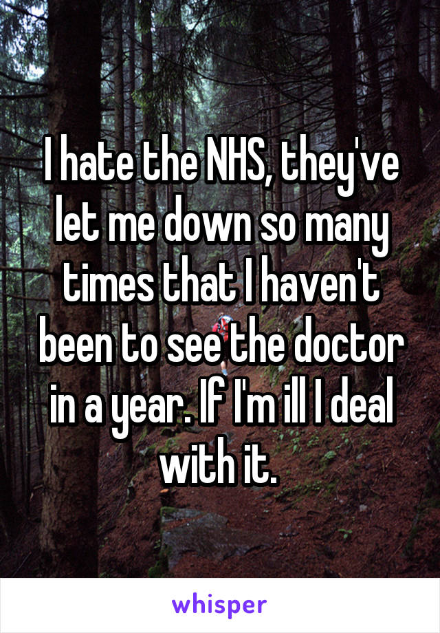 I hate the NHS, they've let me down so many times that I haven't been to see the doctor in a year. If I'm ill I deal with it.
