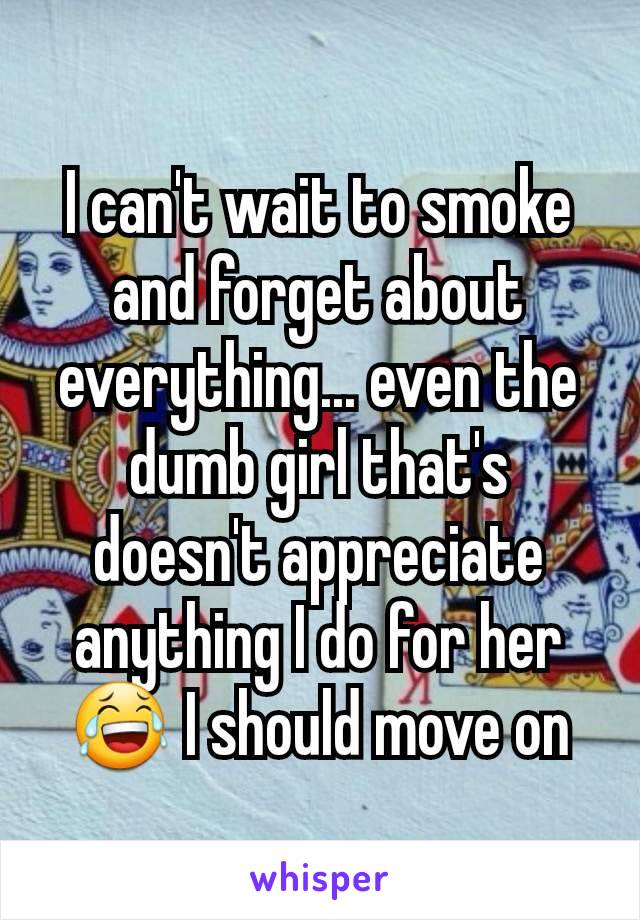 I can't wait to smoke and forget about everything... even the dumb girl that's doesn't appreciate anything I do for her 😂 I should move on