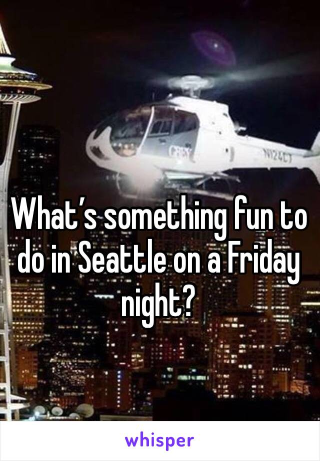 What's something fun to do in Seattle on a Friday night?