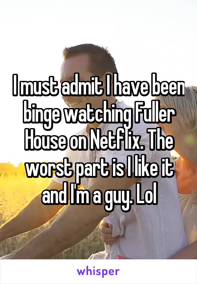 I must admit I have been binge watching Fuller House on Netflix. The worst part is I like it and I'm a guy. Lol