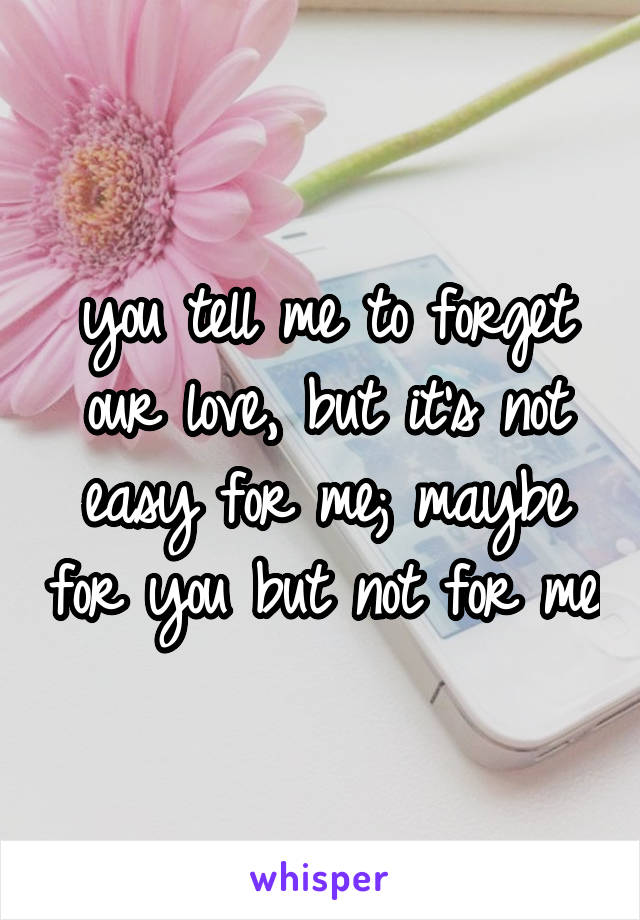 you tell me to forget our love, but it's not easy for me; maybe for you but not for me