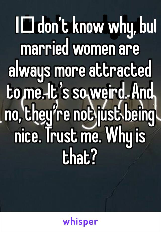I️ don't know why, but married women are always more attracted to me. It's so weird. And no, they're not just being nice. Trust me. Why is that?