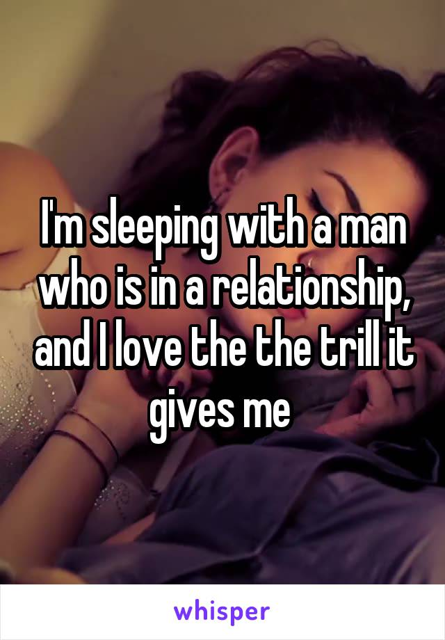 I'm sleeping with a man who is in a relationship, and I love the the trill it gives me