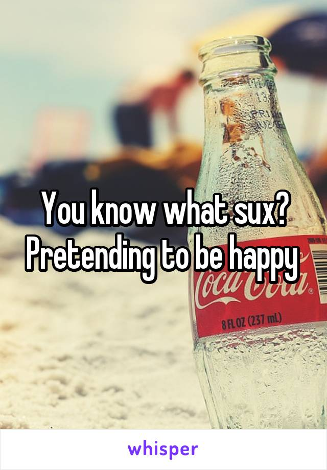 You know what sux? Pretending to be happy