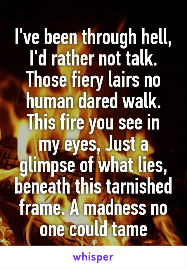 I've been through hell, I'd rather not talk. Those fiery lairs no human dared walk. This fire you see in my eyes, Just a glimpse of what lies, beneath this tarnished frame. A madness no one could tame
