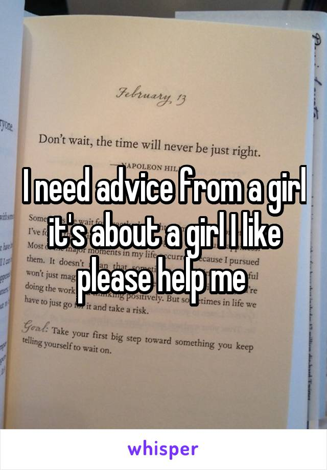 I need advice from a girl it's about a girl I like please help me