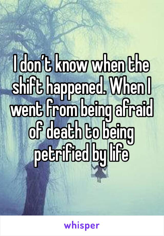 I don't know when the shift happened. When I went from being afraid of death to being petrified by life