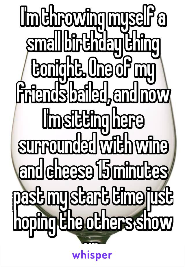 I'm throwing myself a small birthday thing tonight. One of my friends bailed, and now I'm sitting here surrounded with wine and cheese 15 minutes past my start time just hoping the others show up.
