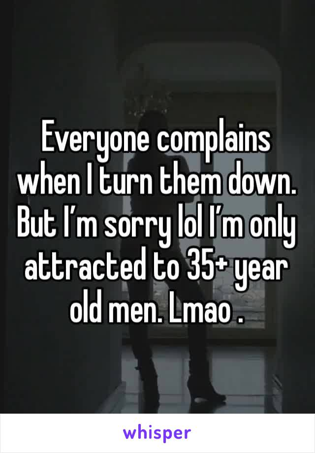 Everyone complains when I turn them down. But I'm sorry lol I'm only attracted to 35+ year old men. Lmao .
