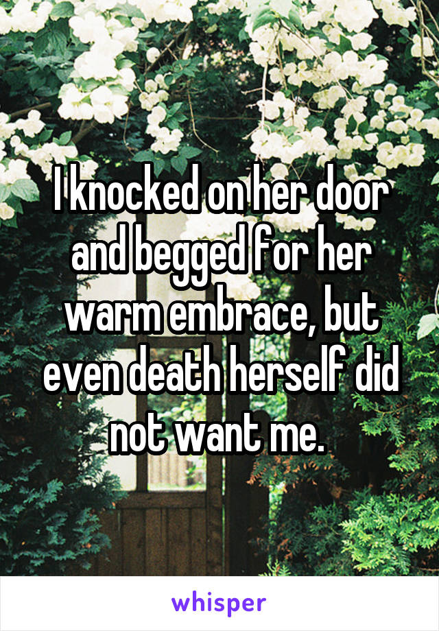 I knocked on her door and begged for her warm embrace, but even death herself did not want me.