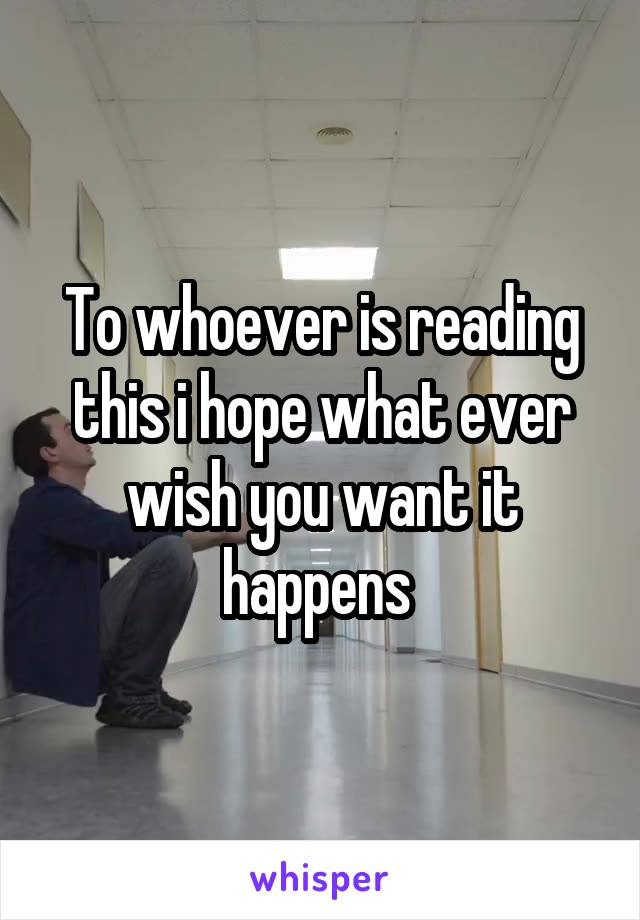 To whoever is reading this i hope what ever wish you want it happens