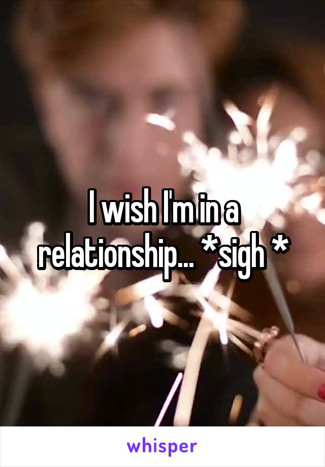 I wish I'm in a relationship... *sigh *