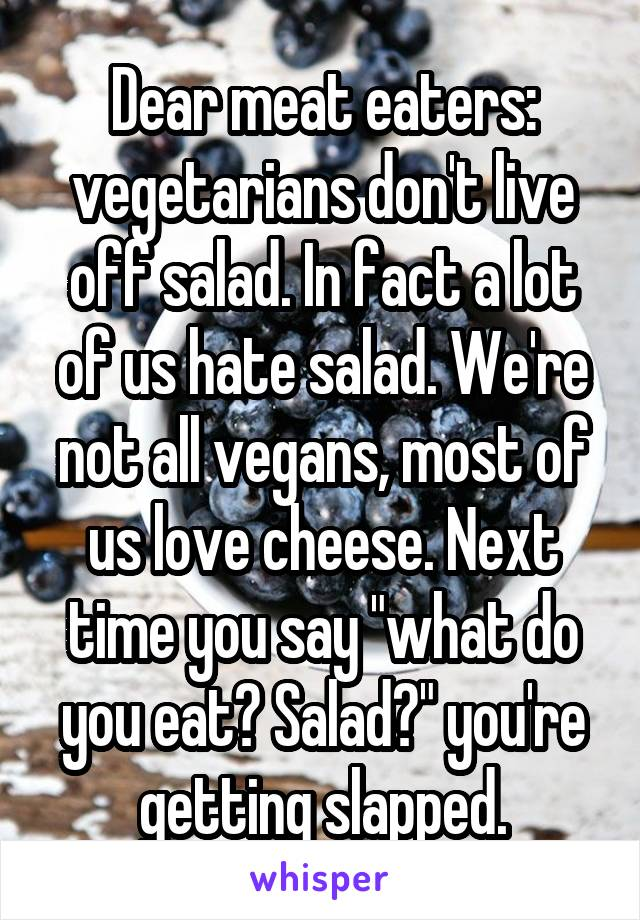 "Dear meat eaters: vegetarians don't live off salad. In fact a lot of us hate salad. We're not all vegans, most of us love cheese. Next time you say ""what do you eat? Salad?"" you're getting slapped."