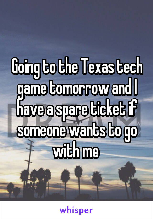 Going to the Texas tech game tomorrow and I have a spare ticket if someone wants to go with me