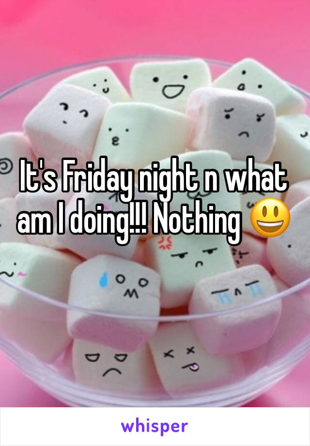 It's Friday night n what am I doing!!! Nothing 😃