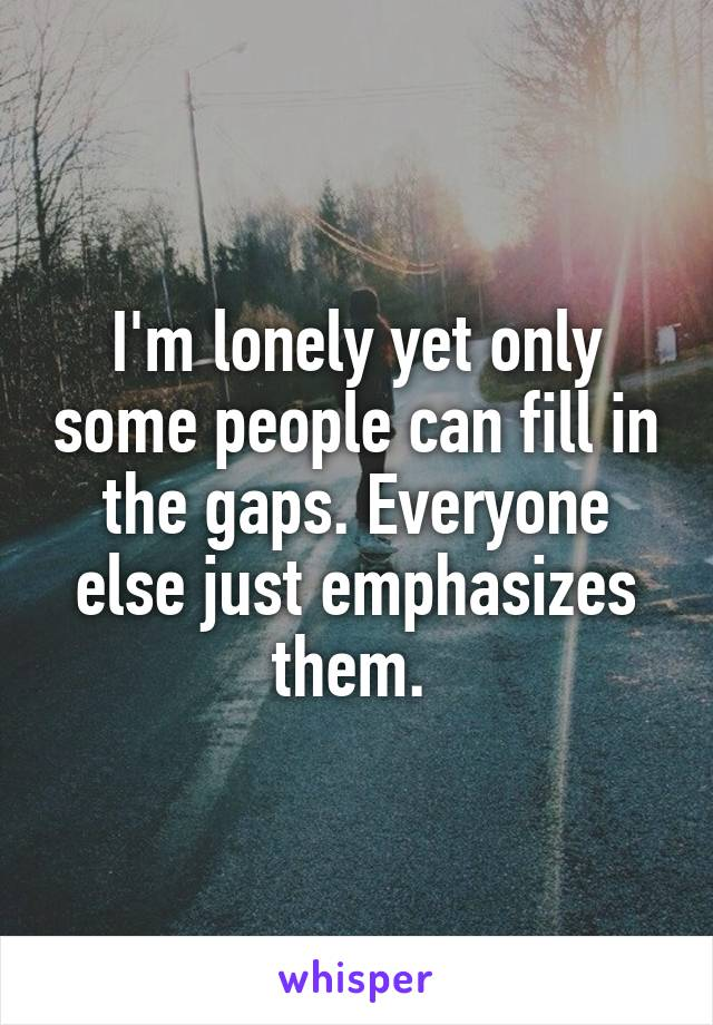 I'm lonely yet only some people can fill in the gaps. Everyone else just emphasizes them.