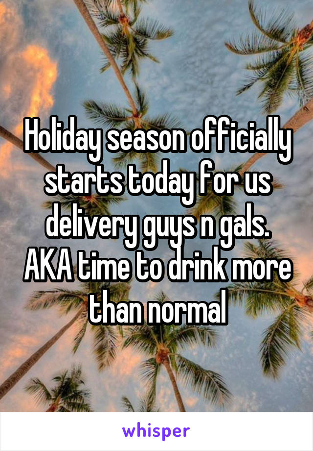 Holiday season officially starts today for us delivery guys n gals. AKA time to drink more than normal