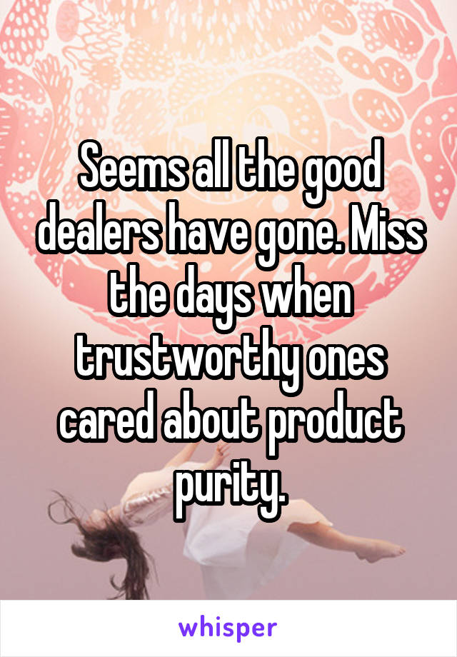 Seems all the good dealers have gone. Miss the days when trustworthy ones cared about product purity.